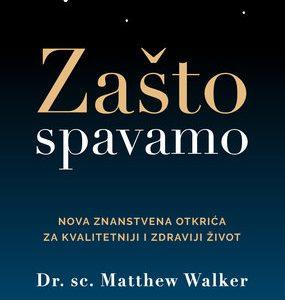 Zašto spavamo Nova znanstvena otkrića za kvalitetniji i zdraviji život (Dr. Matthew Walker)